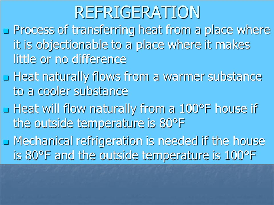 REFRIGERATION Process of transferring heat from a place where it is objectionable to a place where it makes little or no difference.