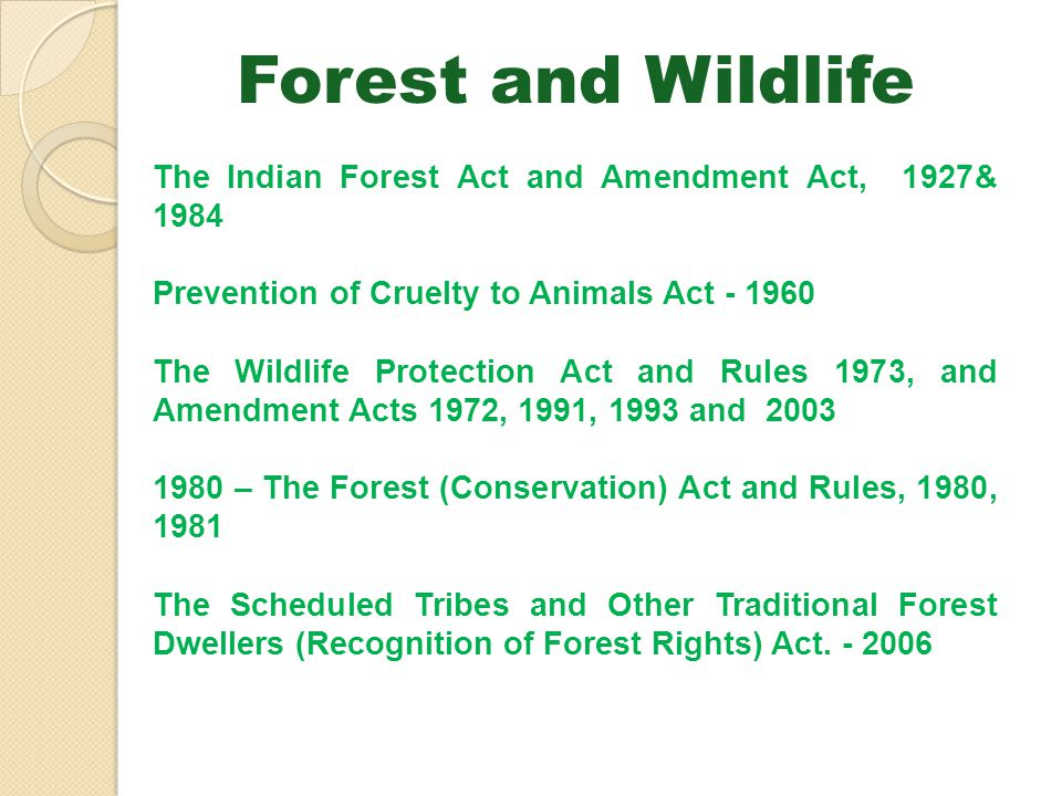 Forest and Wildlife The Indian Forest Act and Amendment Act, 1927& 1984. Prevention of Cruelty to Animals Act - 1960.