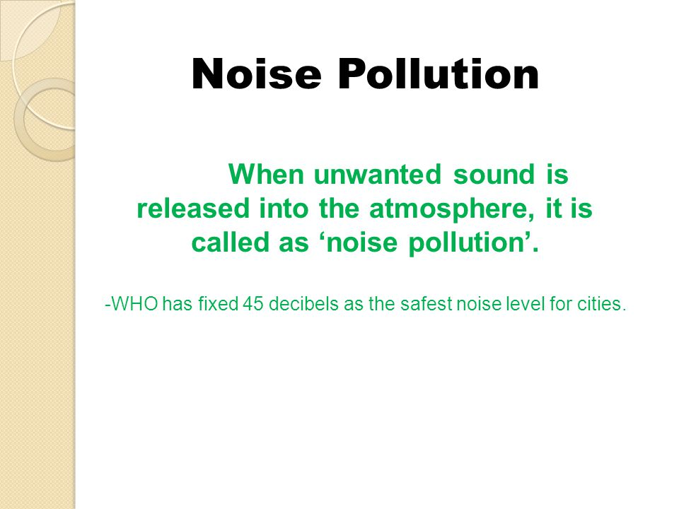 Noise Pollution When unwanted sound is released into the atmosphere, it is called as 'noise pollution'.