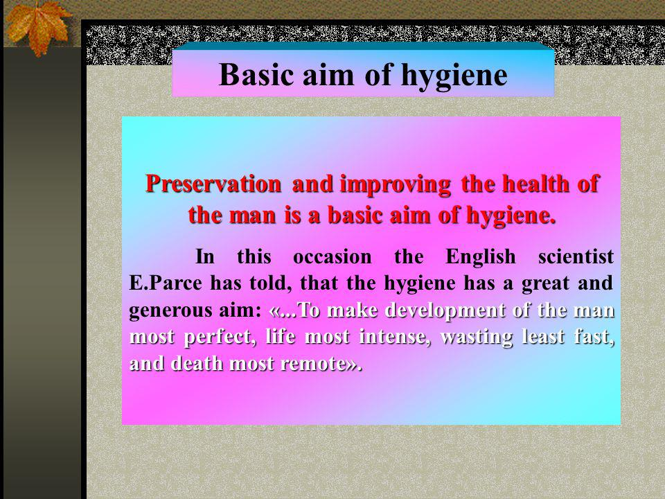 Basic aim of hygiene Preservation and improving the health of the man is a basic aim of hygiene.