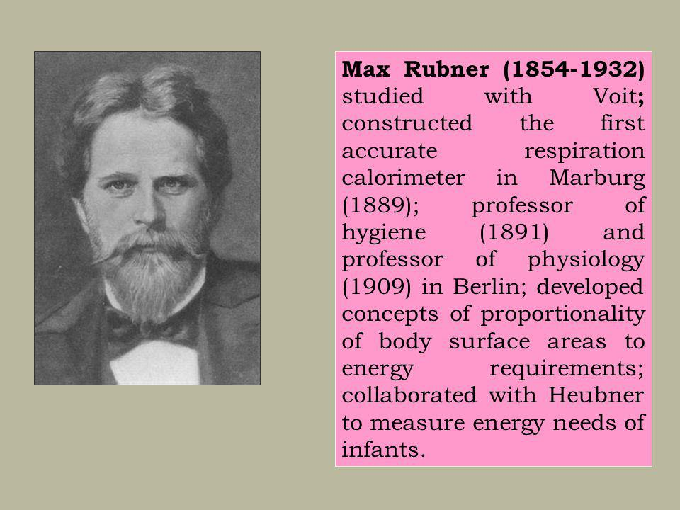 Max Rubner (1854-1932) studied with Voit; constructed the first accurate respiration calorimeter in Marburg (1889); professor of hygiene (1891) and professor of physiology (1909) in Berlin; developed concepts of proportionality of body surface areas to energy requirements; collaborated with Heubner to measure energy needs of infants.