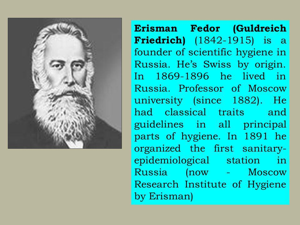 Erisman Fedor (Guldreich Friedrich) (1842-1915) is a founder of scientific hygiene in Russia.