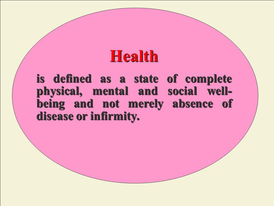 Health is defined as a state of complete physical, mental and social well-being and not merely absence of disease or infirmity.