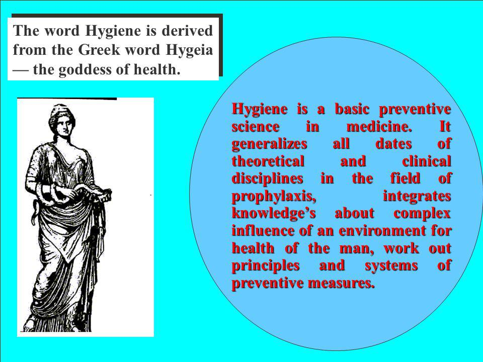 The word Hygiene is derived from the Greek word Hygeia — the goddess of health.