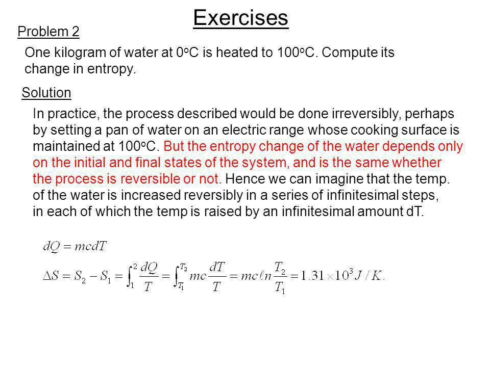Exercises Problem 2. One kilogram of water at 0oC is heated to 100oC. Compute its. change in entropy.