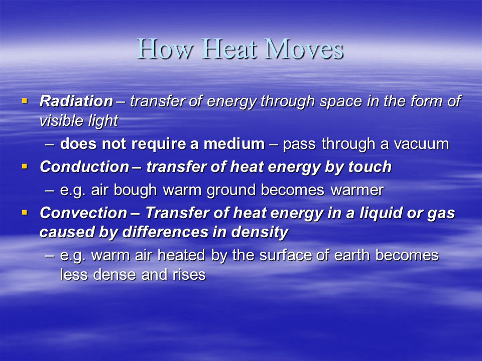 How Heat Moves Radiation – transfer of energy through space in the form of visible light. does not require a medium – pass through a vacuum.