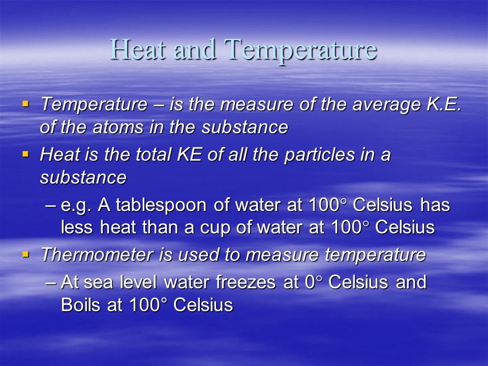 Heat and Temperature Temperature – is the measure of the average K.E. of the atoms in the substance.