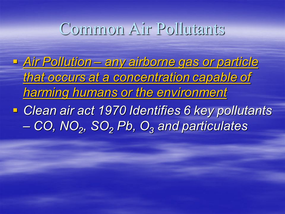Common Air Pollutants Air Pollution – any airborne gas or particle that occurs at a concentration capable of harming humans or the environment.