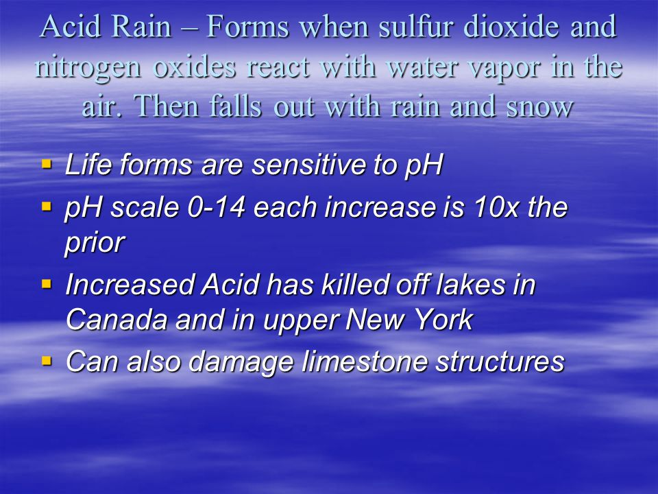 Acid Rain – Forms when sulfur dioxide and nitrogen oxides react with water vapor in the air. Then falls out with rain and snow