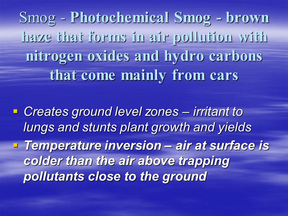 Smog - Photochemical Smog - brown haze that forms in air pollution with nitrogen oxides and hydro carbons that come mainly from cars