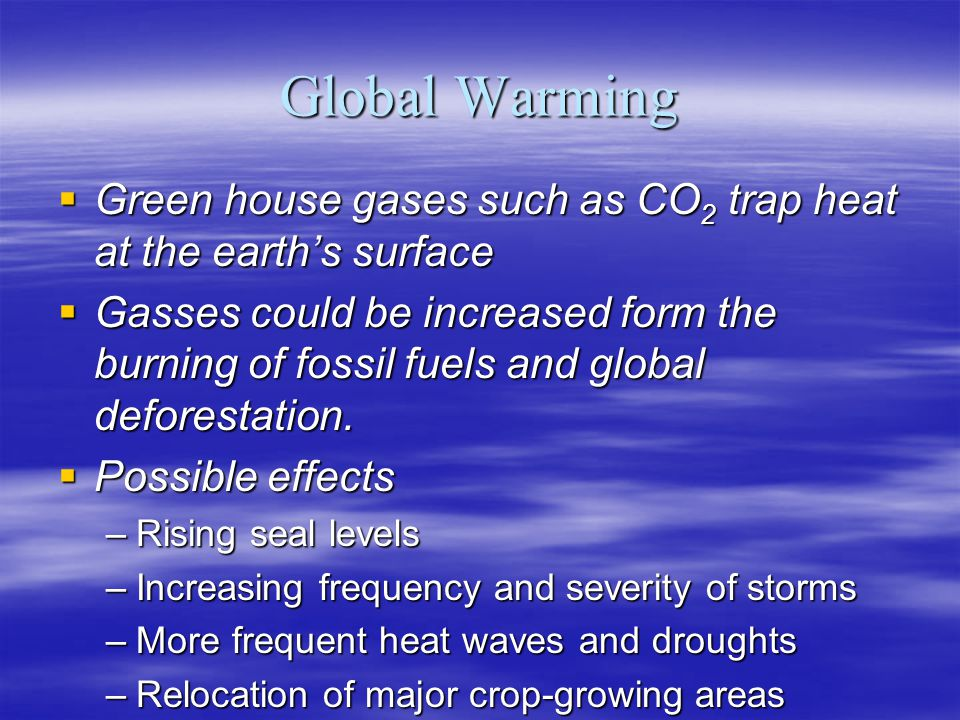 Global Warming Green house gases such as CO2 trap heat at the earth's surface.