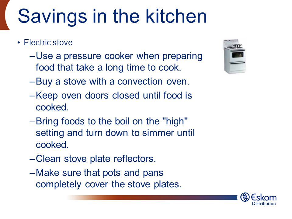 Savings in the kitchen Electric stove Use a pressure cooker when preparing food that take a long time to cook.