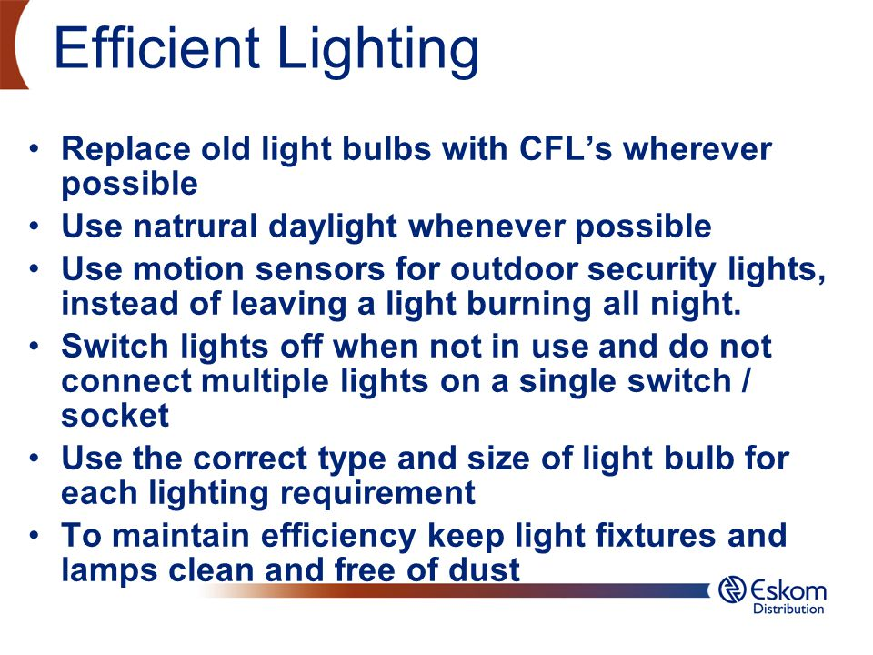 Efficient Lighting Replace old light bulbs with CFL's wherever possible. Use natrural daylight whenever possible.