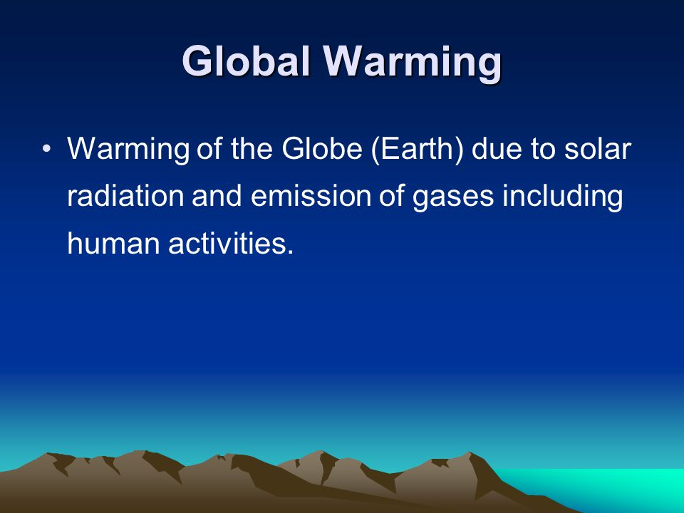 Global Warming Warming of the Globe (Earth) due to solar radiation and emission of gases including human activities.