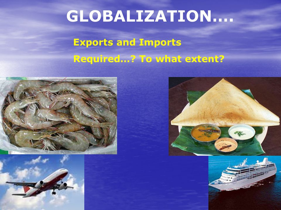GLOBALIZATION…. Exports and Imports Required… To what extent