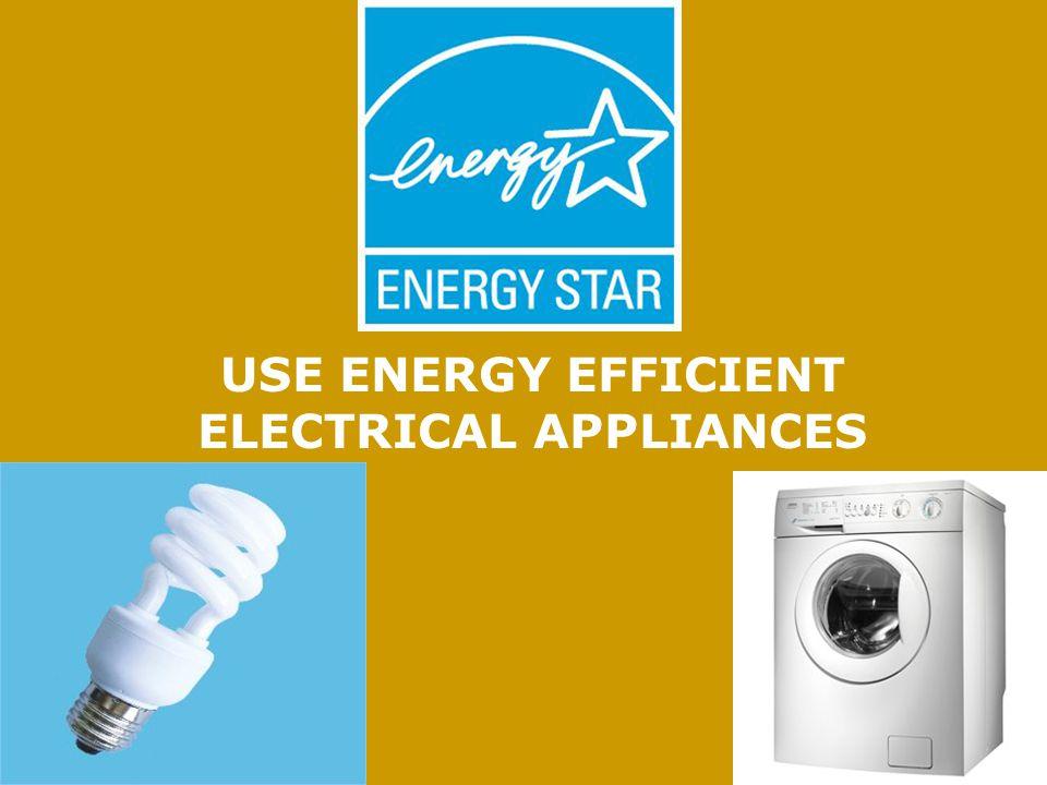 USE ENERGY EFFICIENT ELECTRICAL APPLIANCES