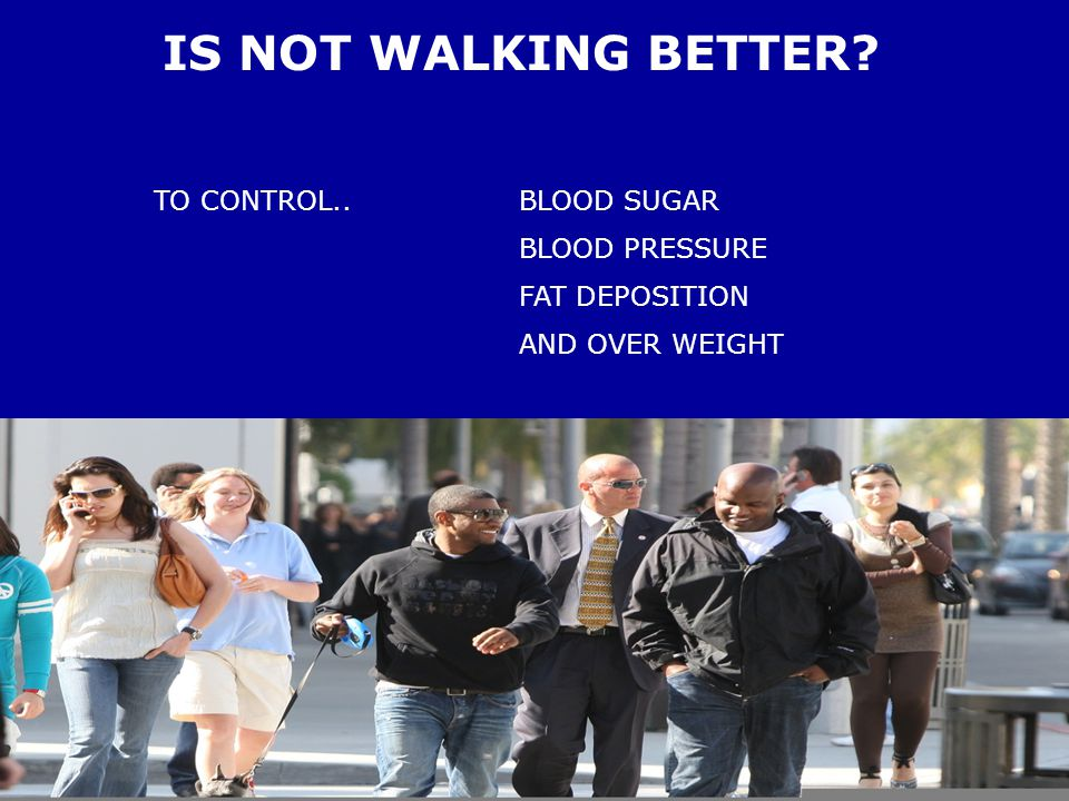 IS NOT WALKING BETTER TO CONTROL.. BLOOD SUGAR BLOOD PRESSURE