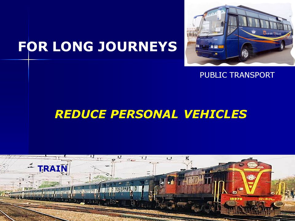 FOR LONG JOURNEYS PUBLIC TRANSPORT REDUCE PERSONAL VEHICLES TRAIN