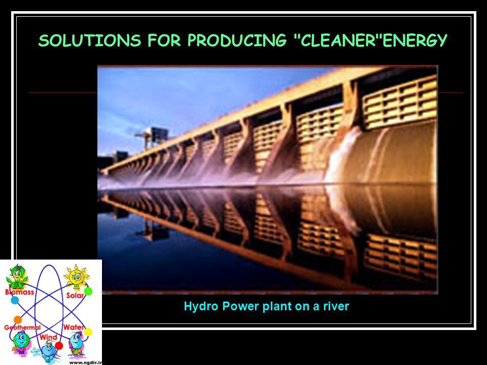 SOLUTIONS FOR PRODUCING CLEANER ENERGY Hydro Power plant on a river