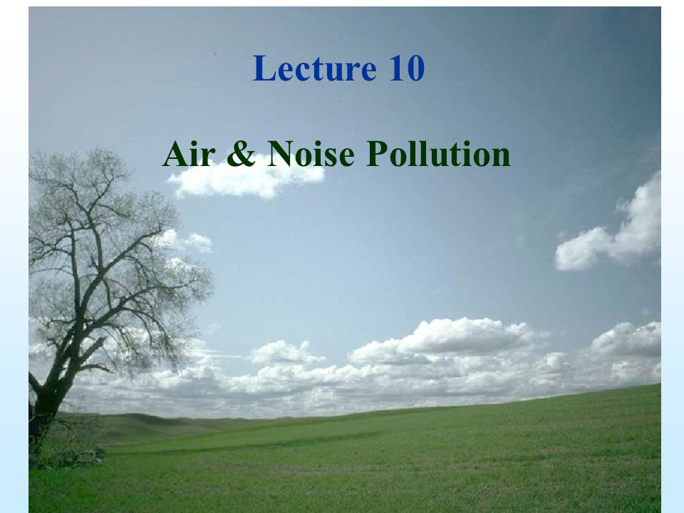 Lecture 11 Lecture 10 Air & Noise Pollution