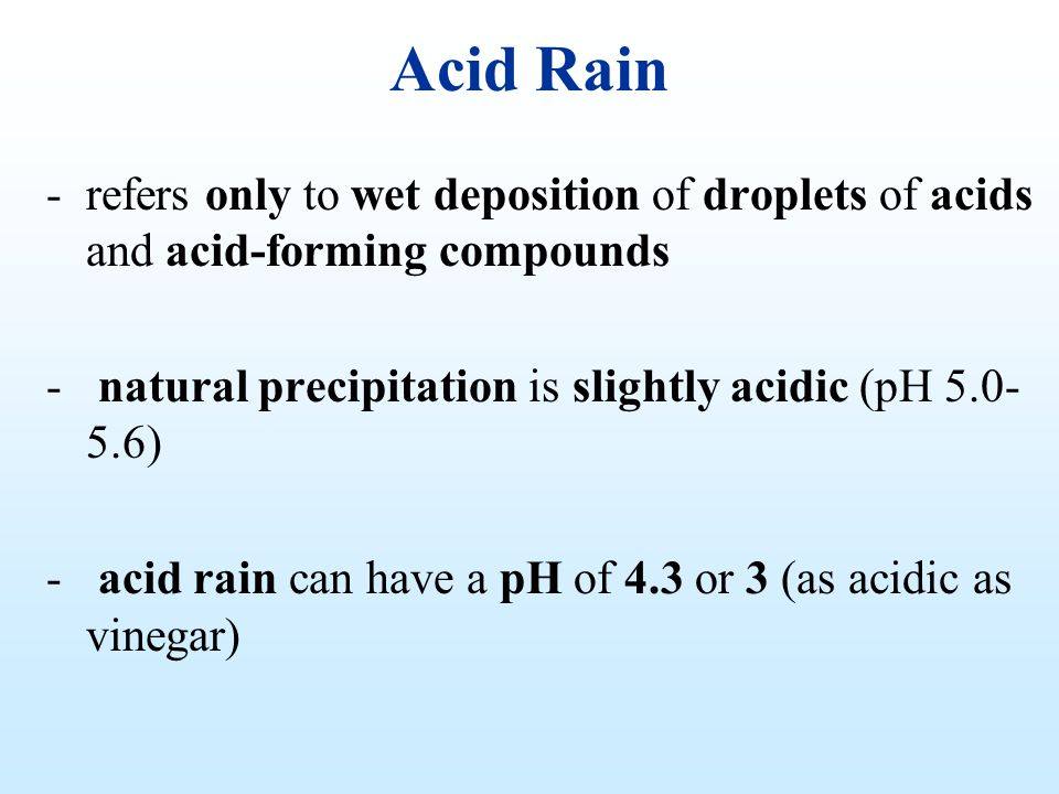 Acid Rain refers only to wet deposition of droplets of acids and acid-forming compounds. natural precipitation is slightly acidic (pH 5.0-5.6)