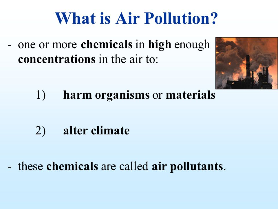 What is Air Pollution one or more chemicals in high enough concentrations in the air to: 1) harm organisms or materials.