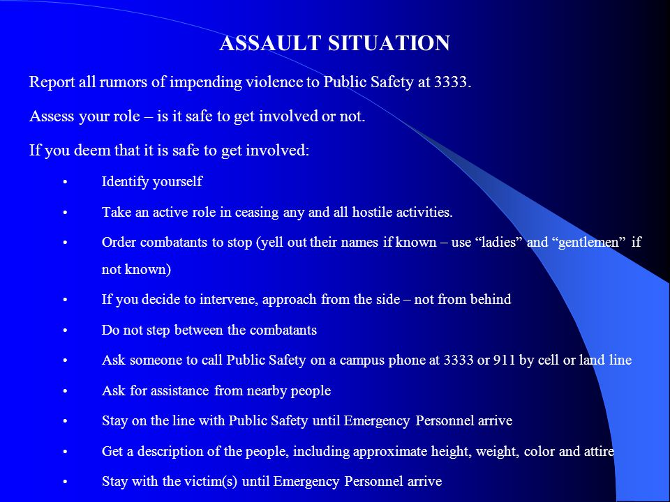 ASSAULT SITUATION Report all rumors of impending violence to Public Safety at 3333. Assess your role – is it safe to get involved or not.