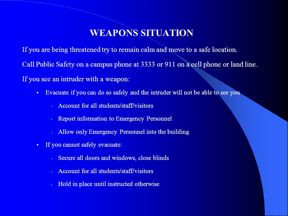WEAPONS SITUATION If you are being threatened try to remain calm and move to a safe location.