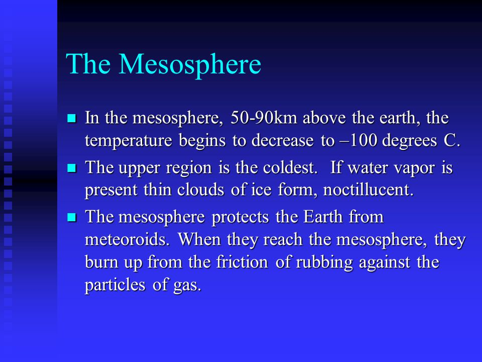 The Mesosphere In the mesosphere, 50-90km above the earth, the temperature begins to decrease to –100 degrees C.