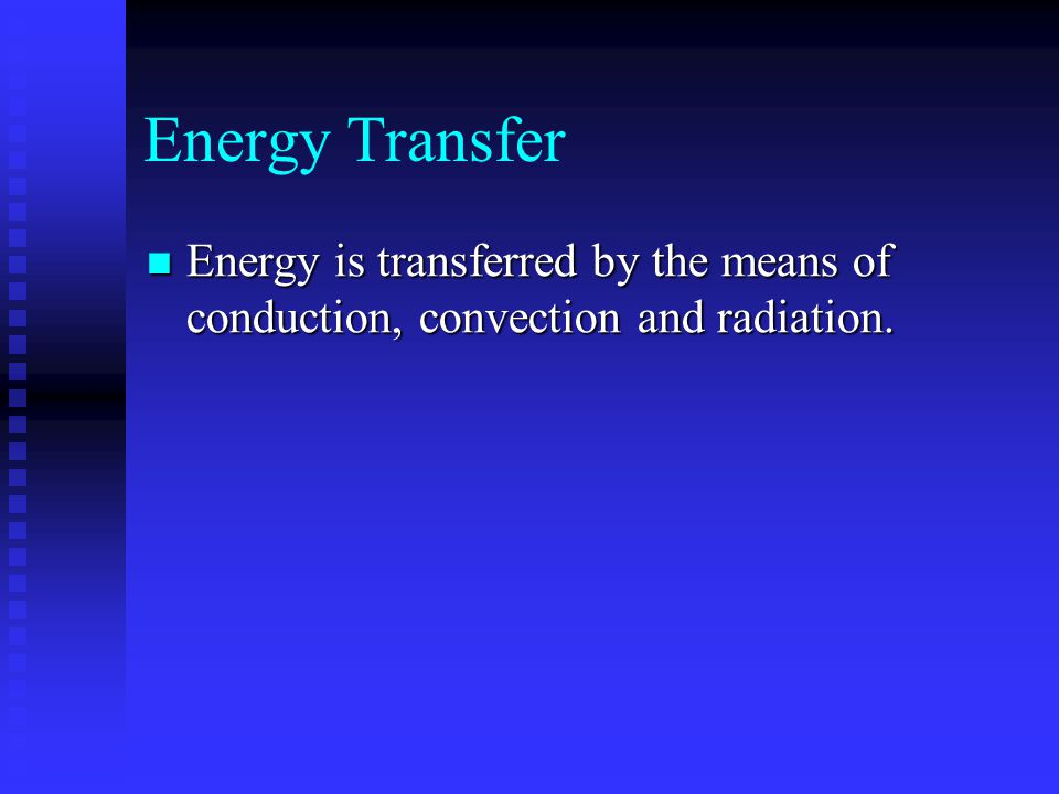 Energy Transfer Energy is transferred by the means of conduction, convection and radiation.