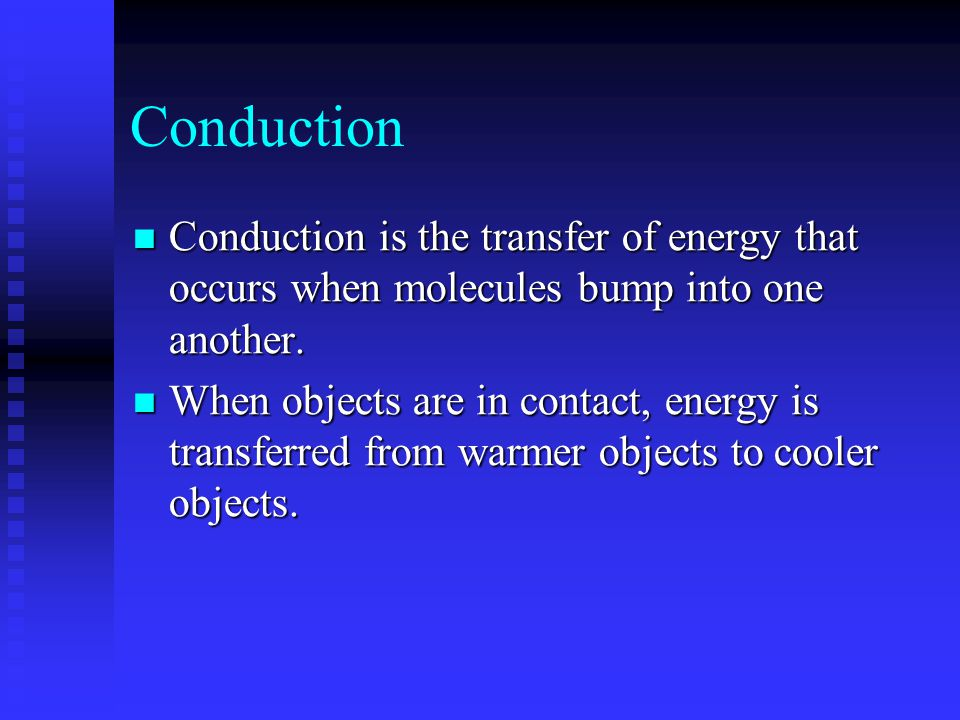 Conduction Conduction is the transfer of energy that occurs when molecules bump into one another.