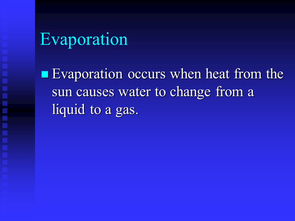 Evaporation Evaporation occurs when heat from the sun causes water to change from a liquid to a gas.