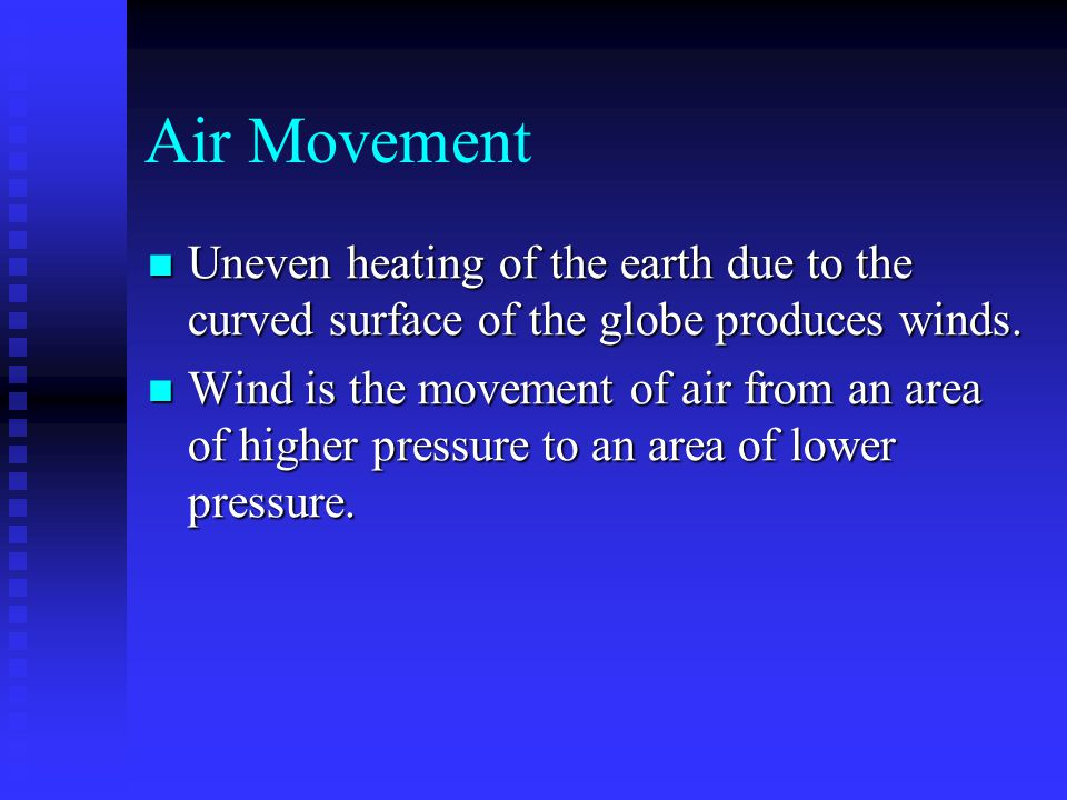 Air Movement Uneven heating of the earth due to the curved surface of the globe produces winds.
