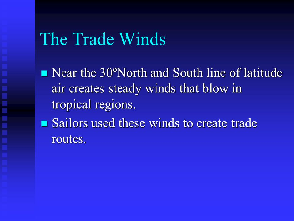 The Trade Winds Near the 30ºNorth and South line of latitude air creates steady winds that blow in tropical regions.