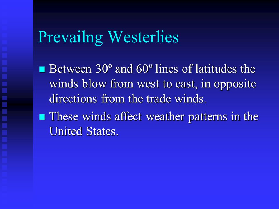 Prevailng Westerlies Between 30º and 60º lines of latitudes the winds blow from west to east, in opposite directions from the trade winds.
