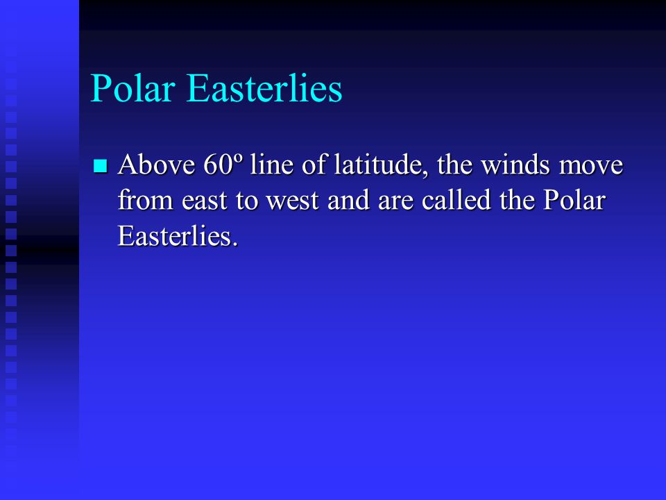 Polar Easterlies Above 60º line of latitude, the winds move from east to west and are called the Polar Easterlies.