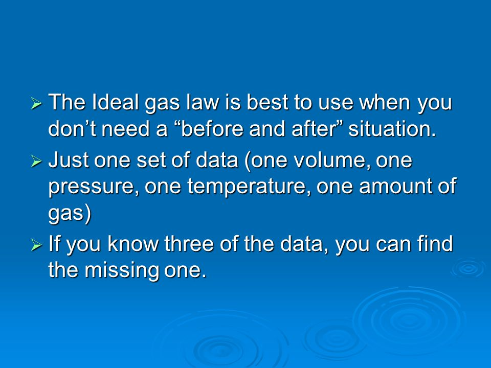 The Ideal gas law is best to use when you don't need a before and after situation.