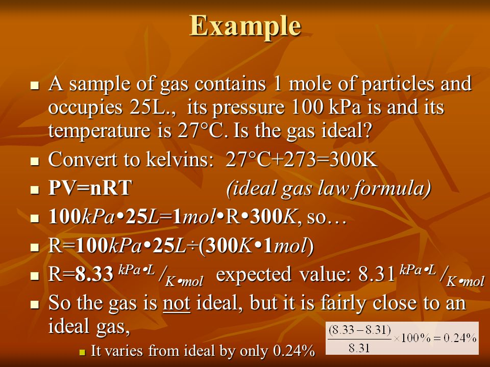 Example A sample of gas contains 1 mole of particles and occupies 25L., its pressure 100 kPa is and its temperature is 27°C. Is the gas ideal