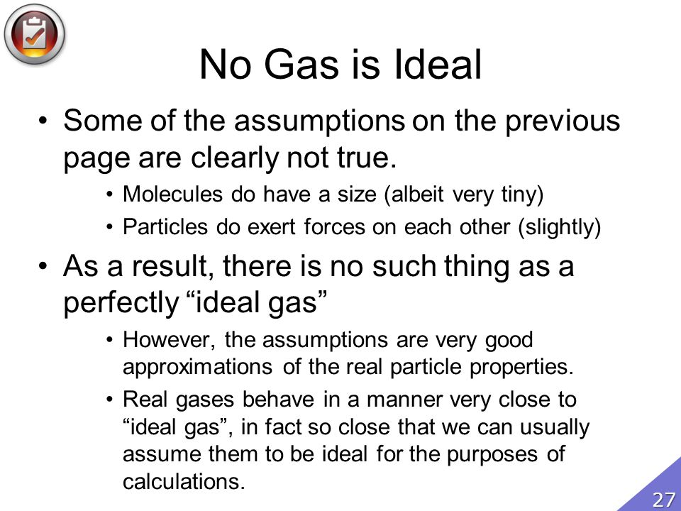No Gas is Ideal Some of the assumptions on the previous page are clearly not true. Molecules do have a size (albeit very tiny)