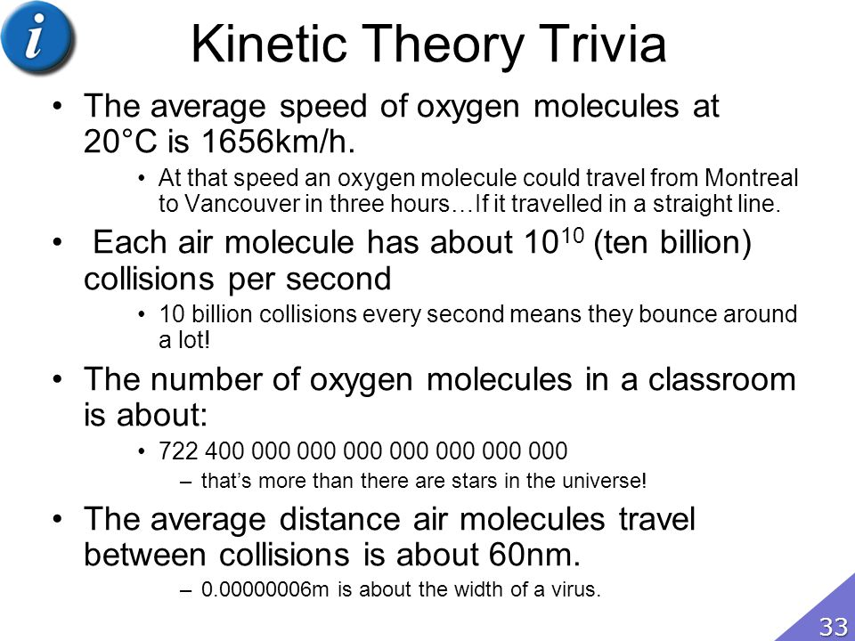 Kinetic Theory Trivia The average speed of oxygen molecules at 20°C is 1656km/h.