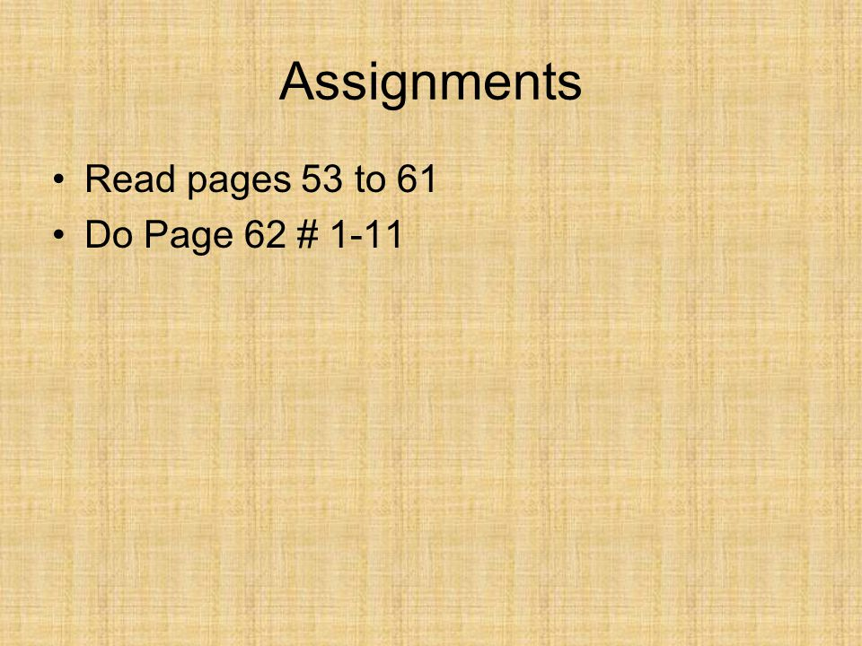 Assignments Read pages 53 to 61 Do Page 62 # 1-11