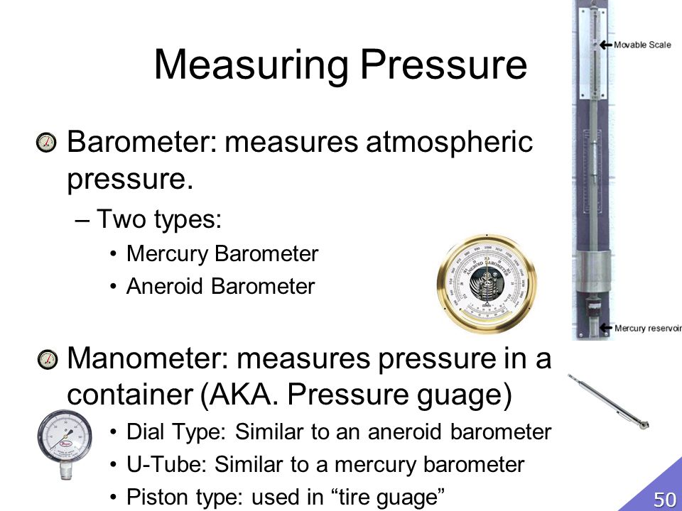 Measuring Pressure Barometer: measures atmospheric pressure.