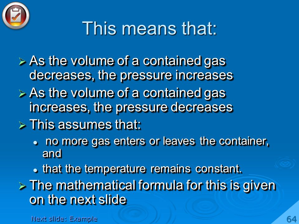 This means that: As the volume of a contained gas decreases, the pressure increases.
