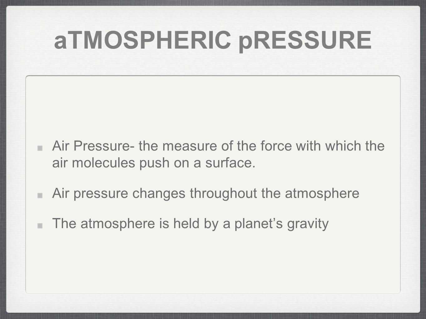 aTMOSPHERIC pRESSURE Air Pressure- the measure of the force with which the air molecules push on a surface.