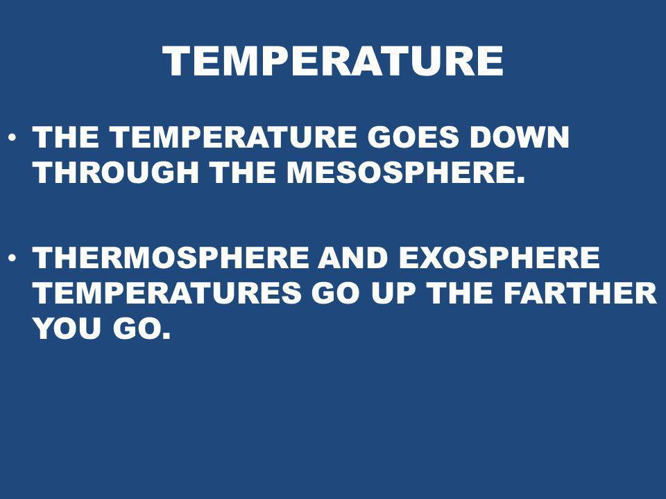 TEMPERATURE THE TEMPERATURE GOES DOWN THROUGH THE MESOSPHERE.