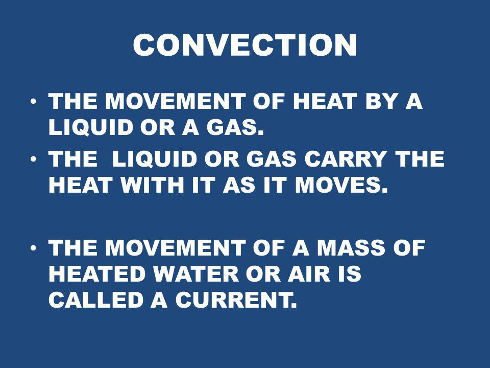 CONVECTION THE MOVEMENT OF HEAT BY A LIQUID OR A GAS.