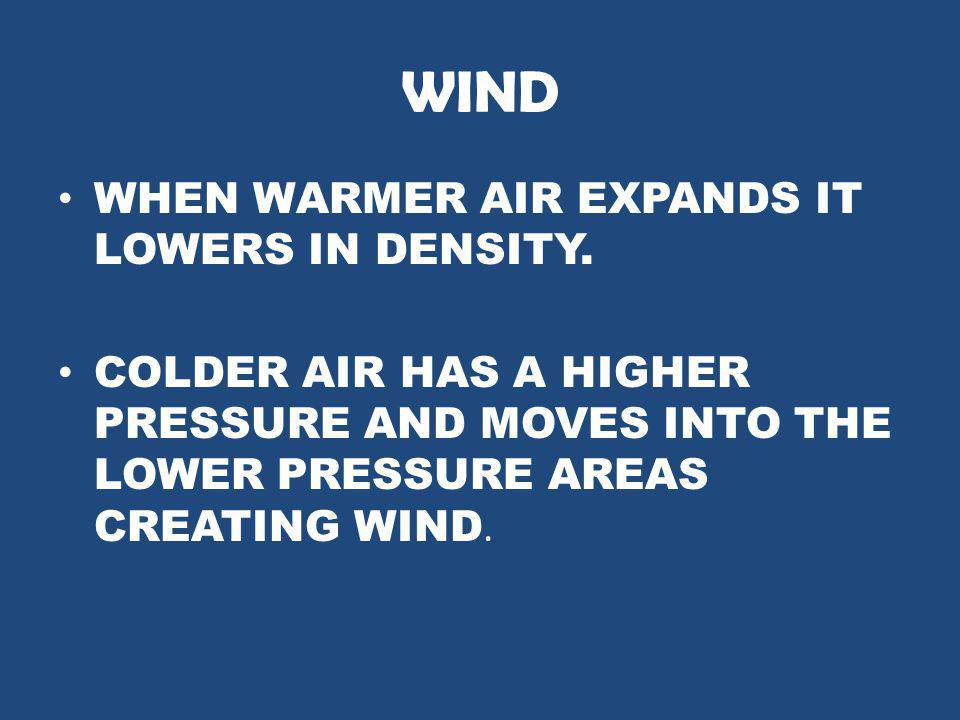WIND WHEN WARMER AIR EXPANDS IT LOWERS IN DENSITY.