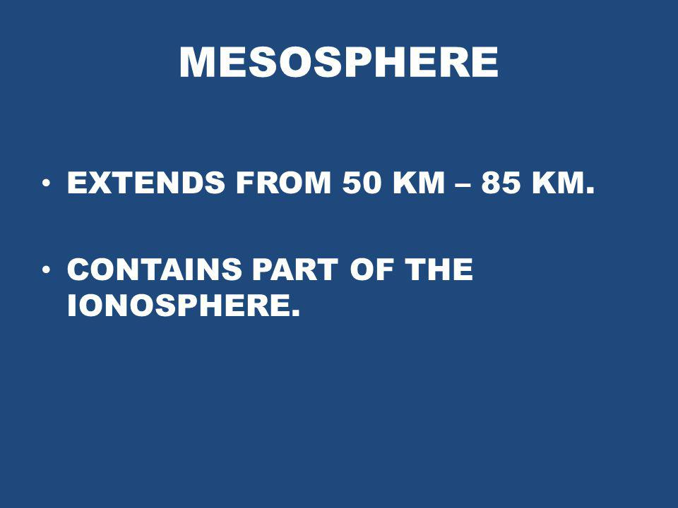 MESOSPHERE EXTENDS FROM 50 KM – 85 KM.