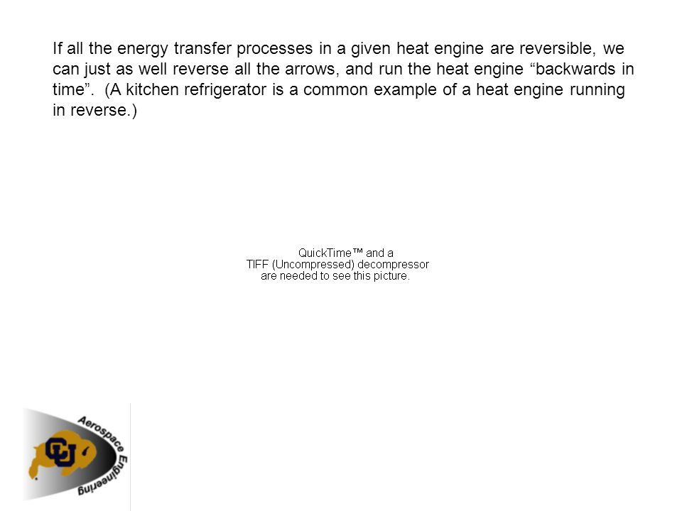 If all the energy transfer processes in a given heat engine are reversible, we can just as well reverse all the arrows, and run the heat engine backwards in time . (A kitchen refrigerator is a common example of a heat engine running in reverse.)