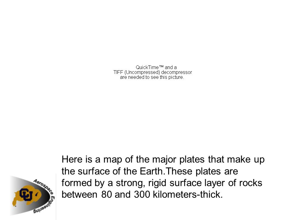 Here is a map of the major plates that make up the surface of the Earth.These plates are formed by a strong, rigid surface layer of rocks between 80 and 300 kilometers-thick.